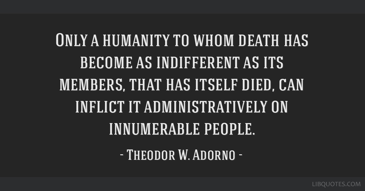 Only a humanity to whom death has become as indifferent as its members, that has itself died, can inflict it administratively on innumerable people.