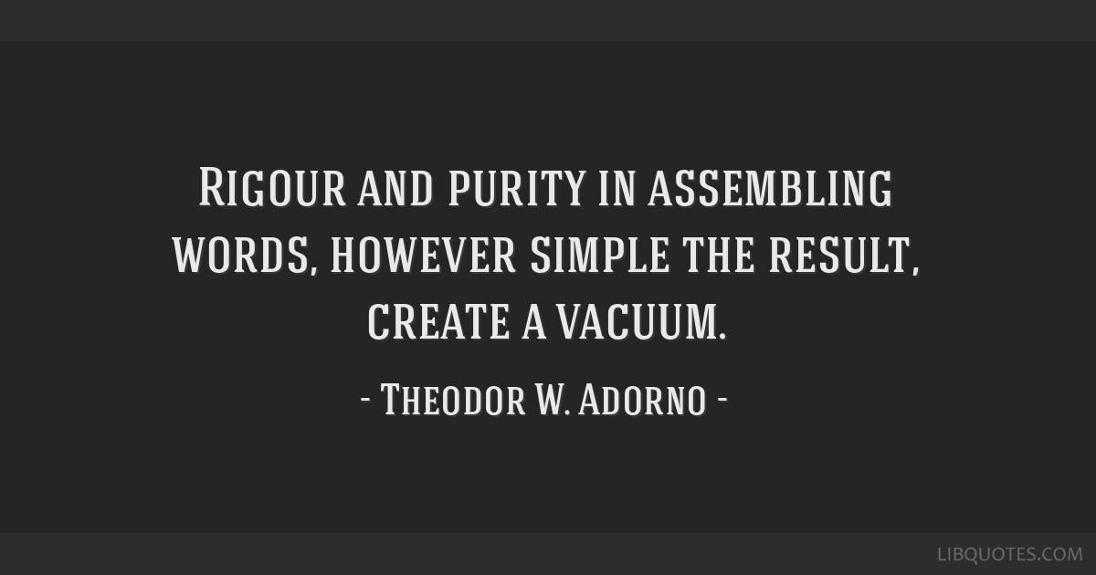 Rigour and purity in assembling words, however simple the result, create a vacuum.