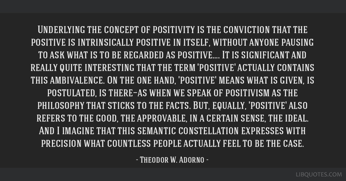 Underlying the concept of positivity is the conviction that the positive is intrinsically positive in itself, without anyone pausing to ask what is...