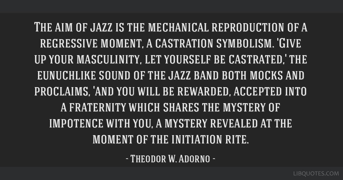 The aim of jazz is the mechanical reproduction of a regressive moment, a castration symbolism. 'Give up your masculinity, let yourself be castrated,' ...