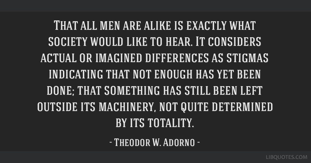 That all men are alike is exactly what society would like to hear. It considers actual or imagined differences as stigmas indicating that not enough...