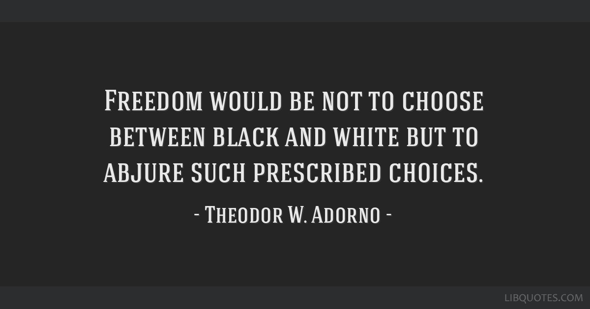 Freedom would be not to choose between black and white but to abjure such prescribed choices.