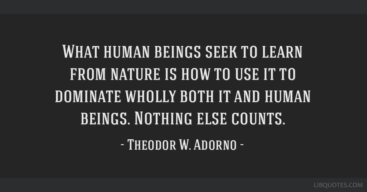 What human beings seek to learn from nature is how to use it to dominate wholly both it and human beings. Nothing else counts.