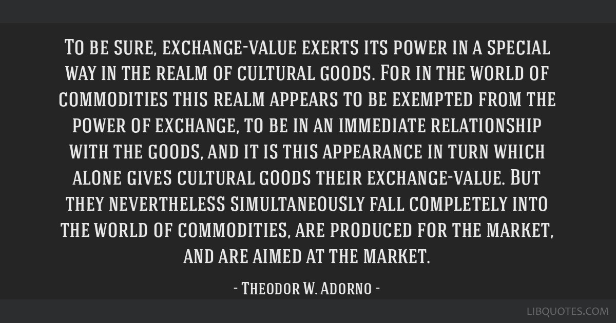 To be sure, exchange-value exerts its power in a special way in the realm of cultural goods. For in the world of commodities this realm appears to be ...
