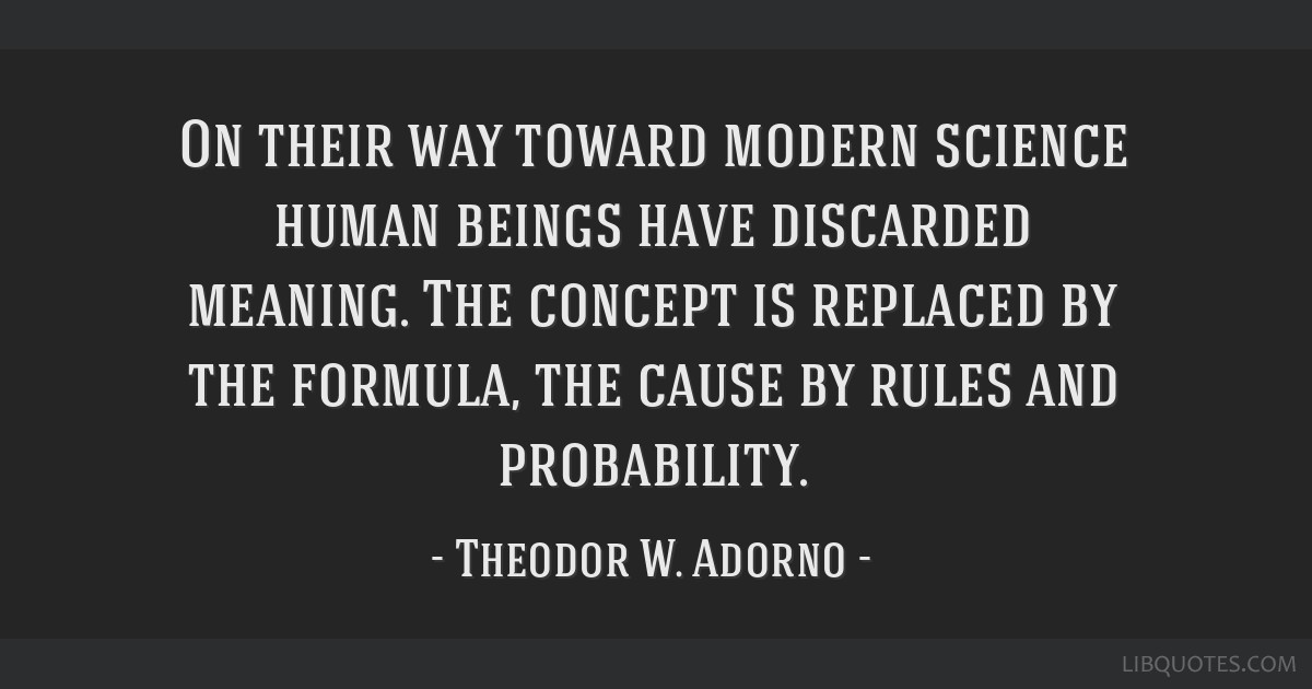 On their way toward modern science human beings have discarded meaning. The concept is replaced by the formula, the cause by rules and probability.