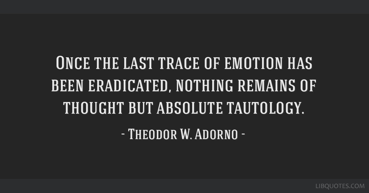 Once the last trace of emotion has been eradicated, nothing remains of thought but absolute tautology.