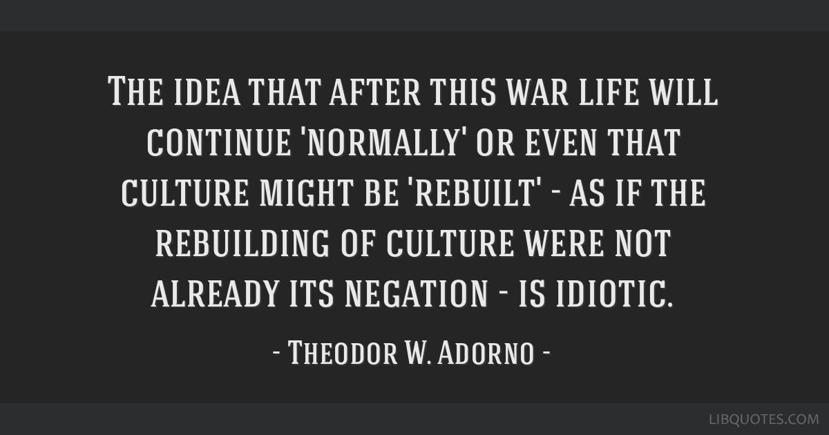 The idea that after this war life will continue 'normally' or even that culture might be 'rebuilt' - as if the rebuilding of culture were not already ...