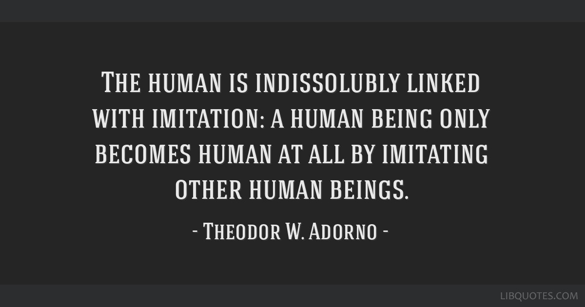 The human is indissolubly linked with imitation: a human being only becomes human at all by imitating other human beings.