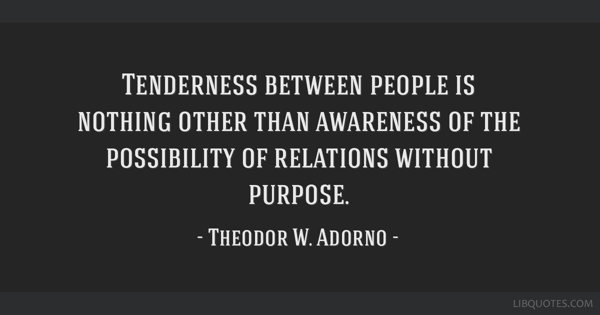 Tenderness between people is nothing other than awareness of the possibility of relations without purpose.