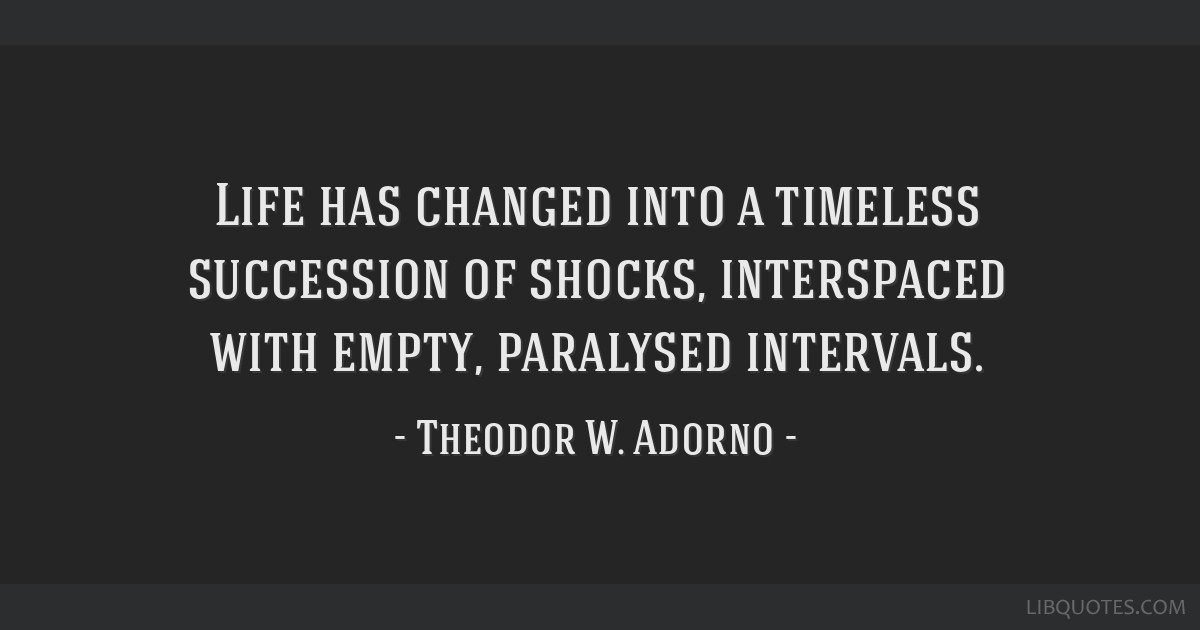 Life has changed into a timeless succession of shocks, interspaced with empty, paralysed intervals.