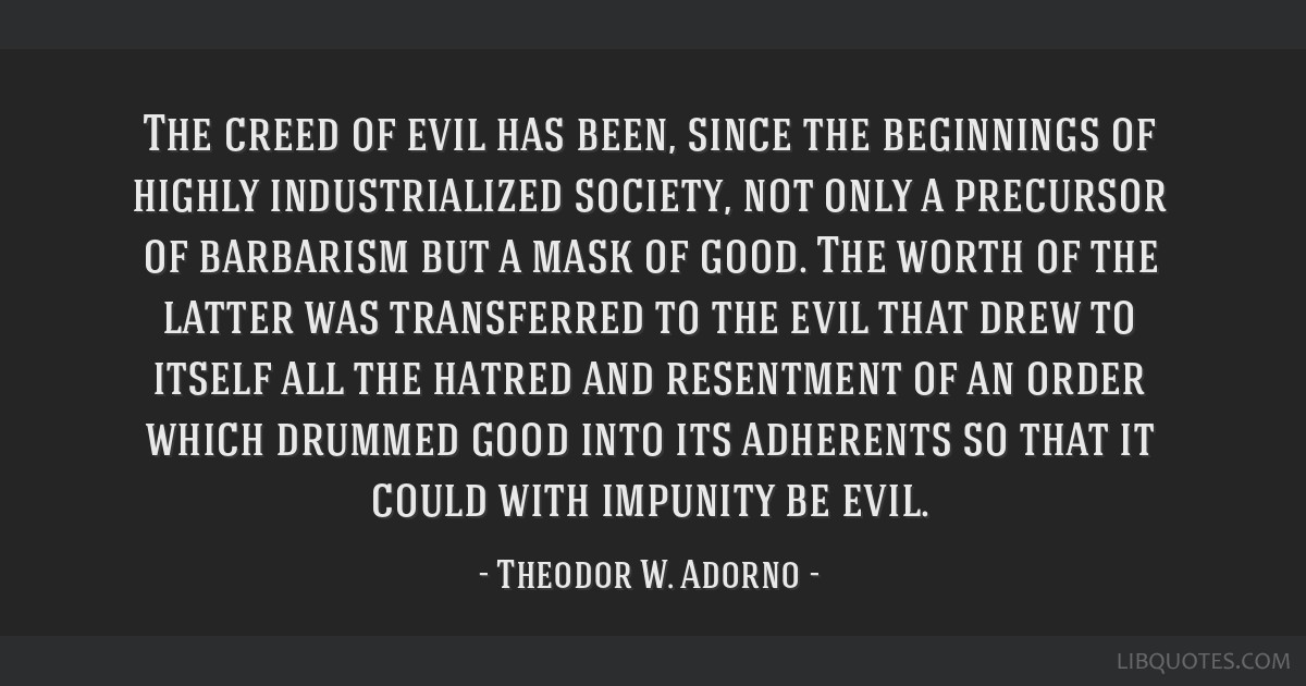 The creed of evil has been, since the beginnings of highly industrialized society, not only a precursor of barbarism but a mask of good. The worth of ...
