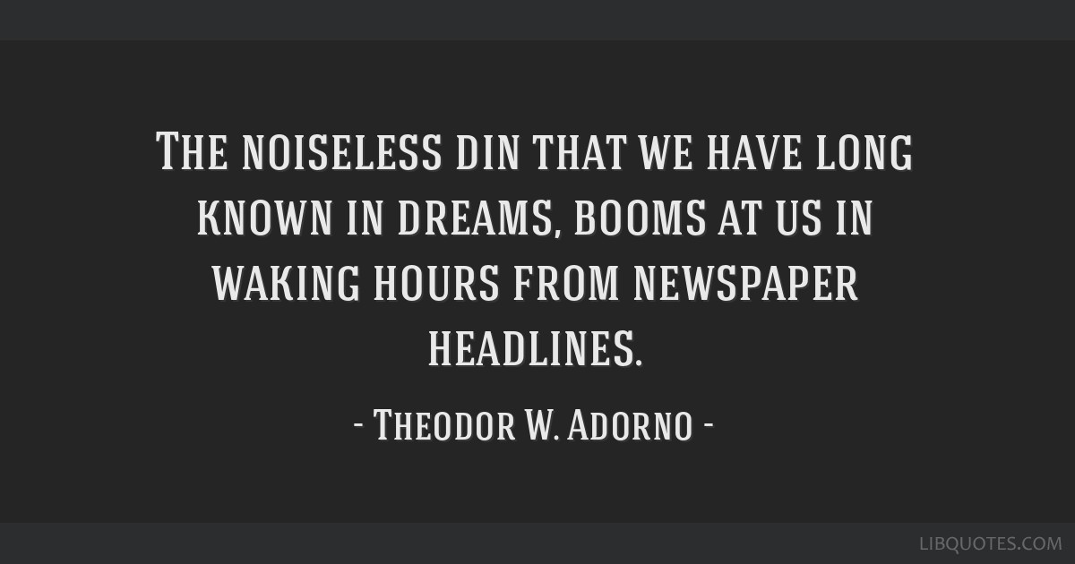 The noiseless din that we have long known in dreams, booms at us in waking hours from newspaper headlines.