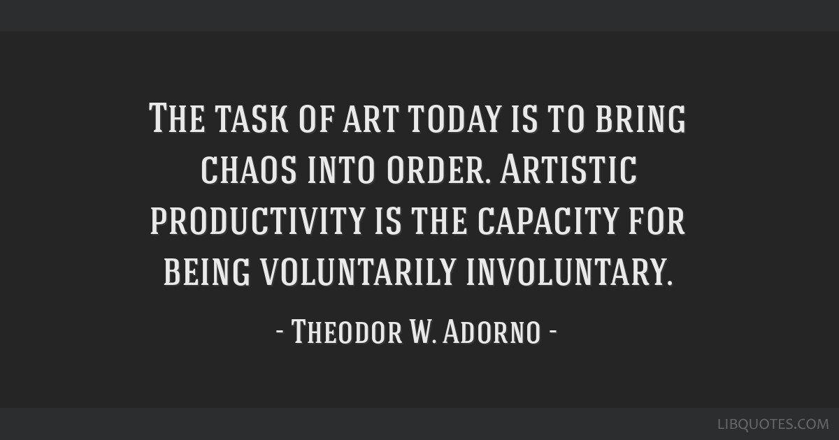 The task of art today is to bring chaos into order. Artistic productivity is the capacity for being voluntarily involuntary.