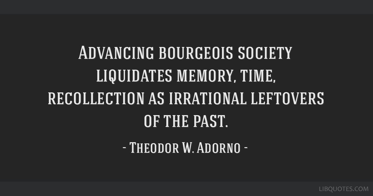 Advancing bourgeois society liquidates memory, time, recollection as irrational leftovers of the past.