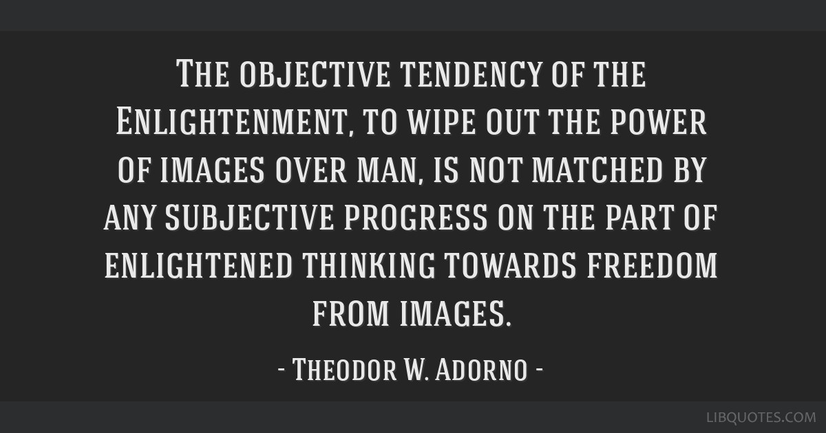 The objective tendency of the Enlightenment, to wipe out the power of images over man, is not matched by any subjective progress on the part of...