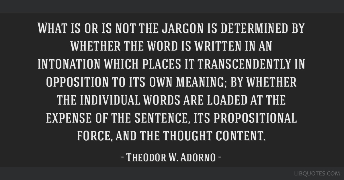 What is or is not the jargon is determined by whether the word is written in an intonation which places it transcendently in opposition to its own...