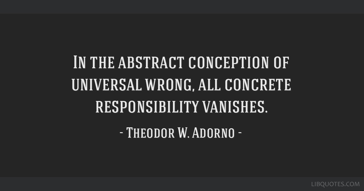 In the abstract conception of universal wrong, all concrete responsibility vanishes.