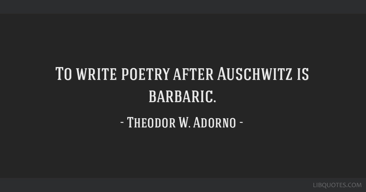 To write poetry after Auschwitz is barbaric.