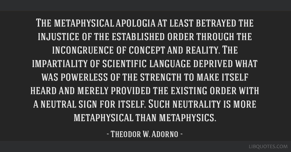 The metaphysical apologia at least betrayed the injustice of the established order through the incongruence of concept and reality. The impartiality...