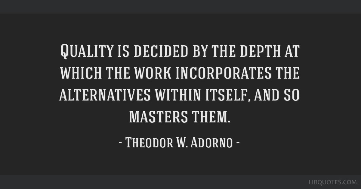 Quality is decided by the depth at which the work incorporates the alternatives within itself, and so masters them.
