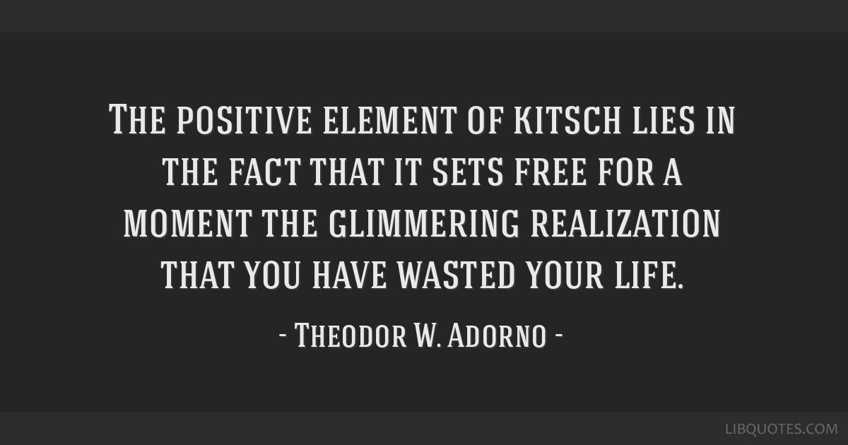 The positive element of kitsch lies in the fact that it sets free for a moment the glimmering realization that you have wasted your life.