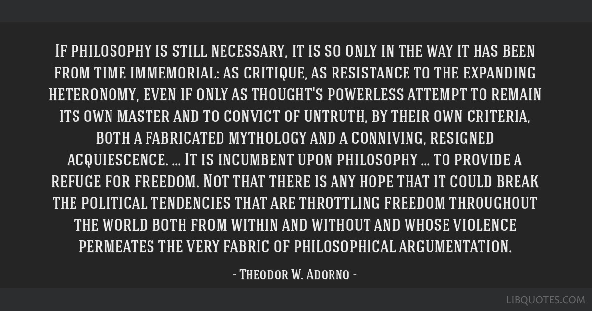 If philosophy is still necessary, it is so only in the way it has been from time immemorial: as critique, as resistance to the expanding heteronomy,...