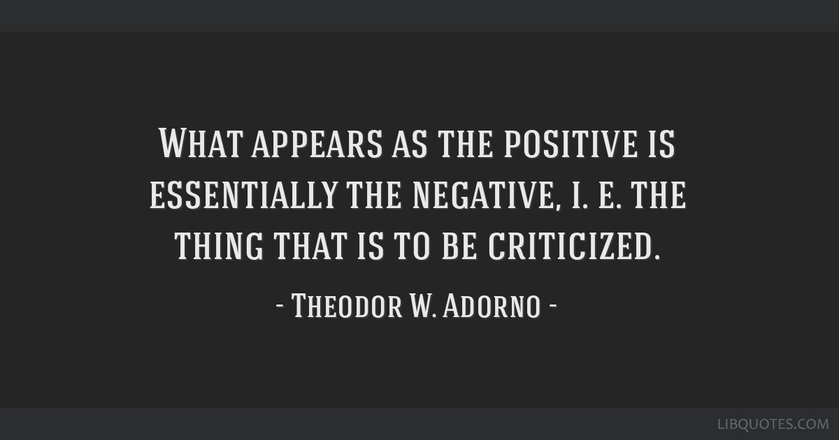 What appears as the positive is essentially the negative, i. e. the thing that is to be criticized.