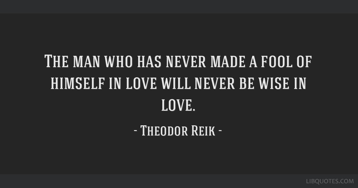 The man who has never made a fool of himself in love will never be wise in love.