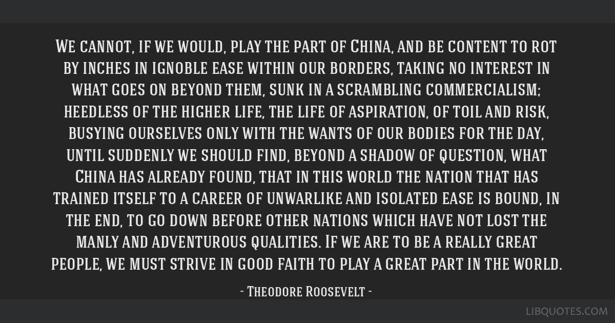 We cannot, if we would, play the part of China, and be content to rot by inches in ignoble ease within our borders, taking no interest in what goes...
