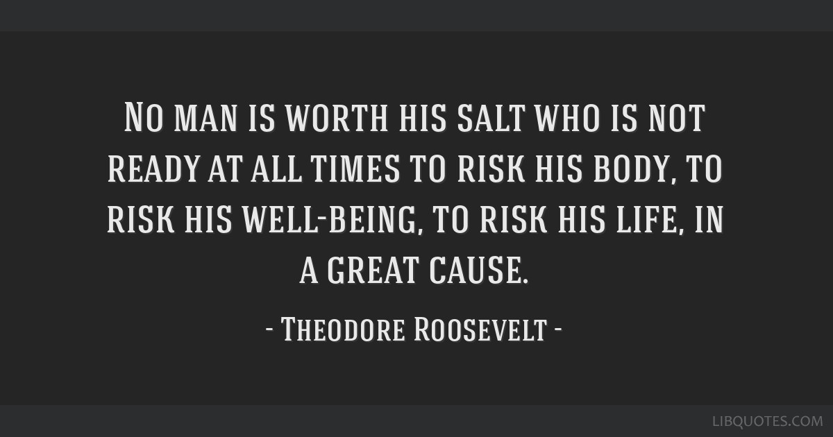 No man is worth his salt who is not ready at all times to risk his body, to risk his well-being, to risk his life, in a great cause.