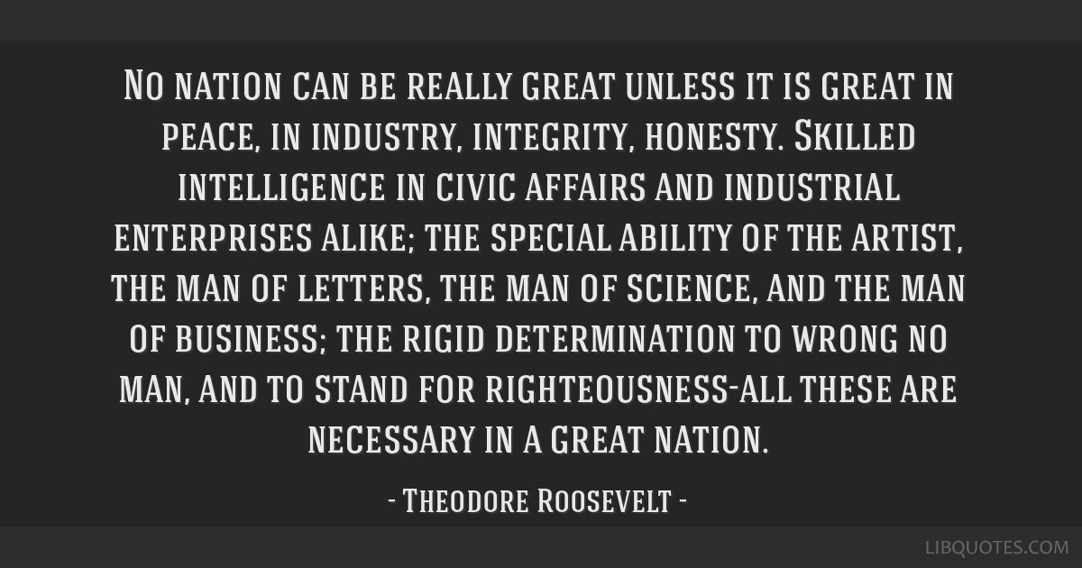 No nation can be really great unless it is great in peace, in industry, integrity, honesty. Skilled intelligence in civic affairs and industrial...