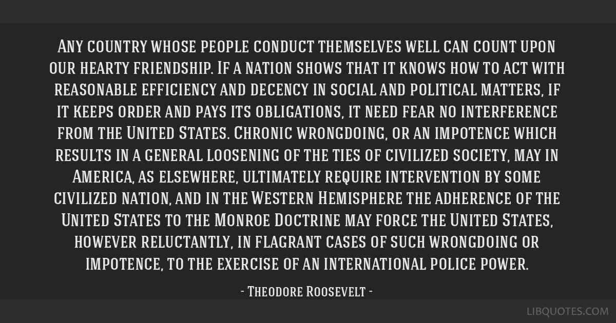 Any country whose people conduct themselves well can count upon our hearty friendship. If a nation shows that it knows how to act with reasonable...