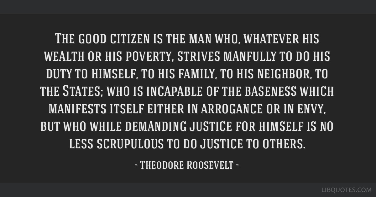 The good citizen is the man who, whatever his wealth or his poverty, strives manfully to do his duty to himself, to his family, to his neighbor, to...