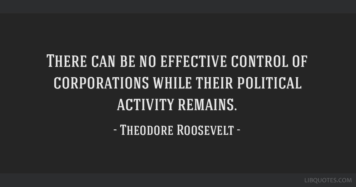 There can be no effective control of corporations while their political activity remains.