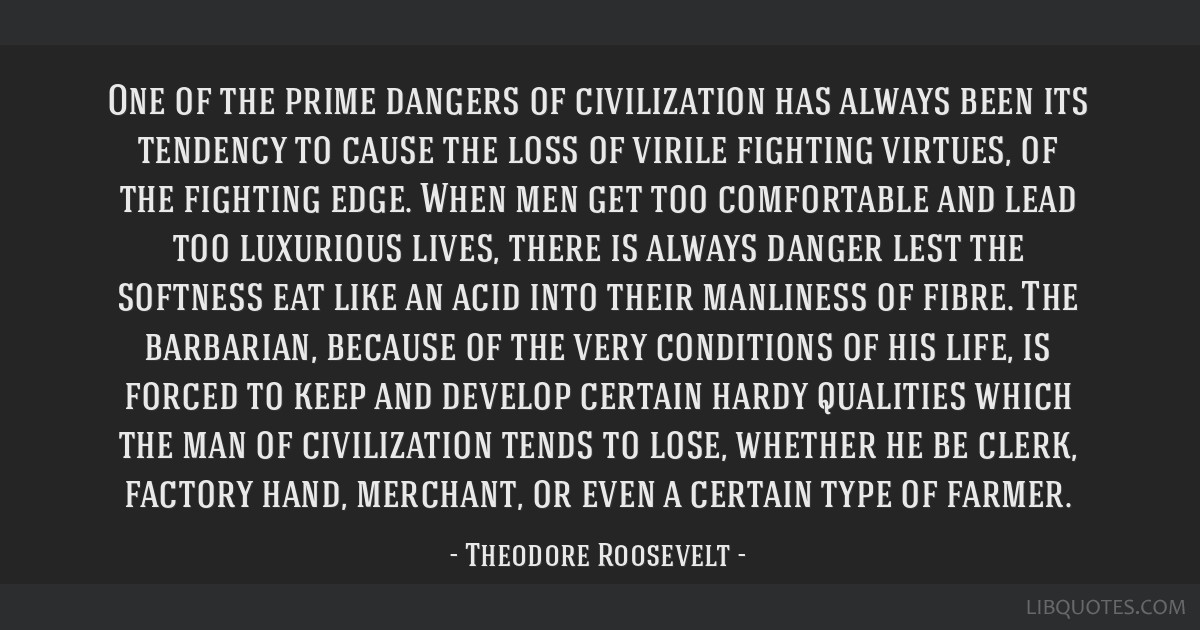One of the prime dangers of civilization has always been its tendency to cause the loss of virile fighting virtues, of the fighting edge. When men...