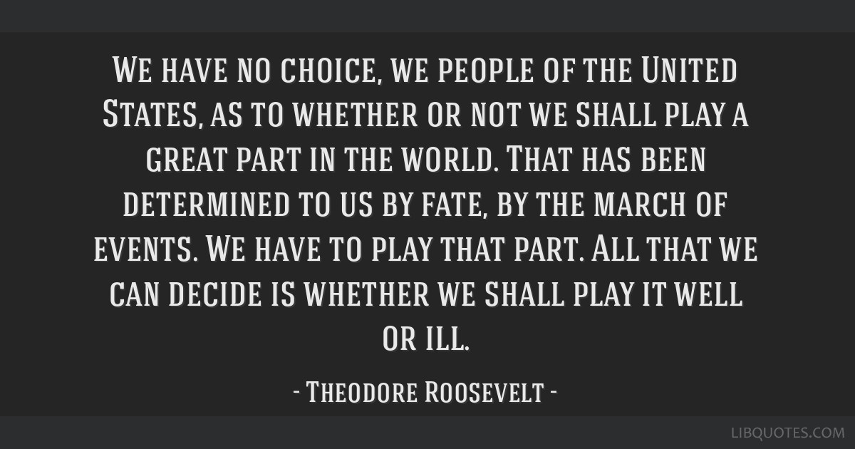 We have no choice, we people of the United States, as to whether or not we shall play a great part in the world. That has been determined to us by...