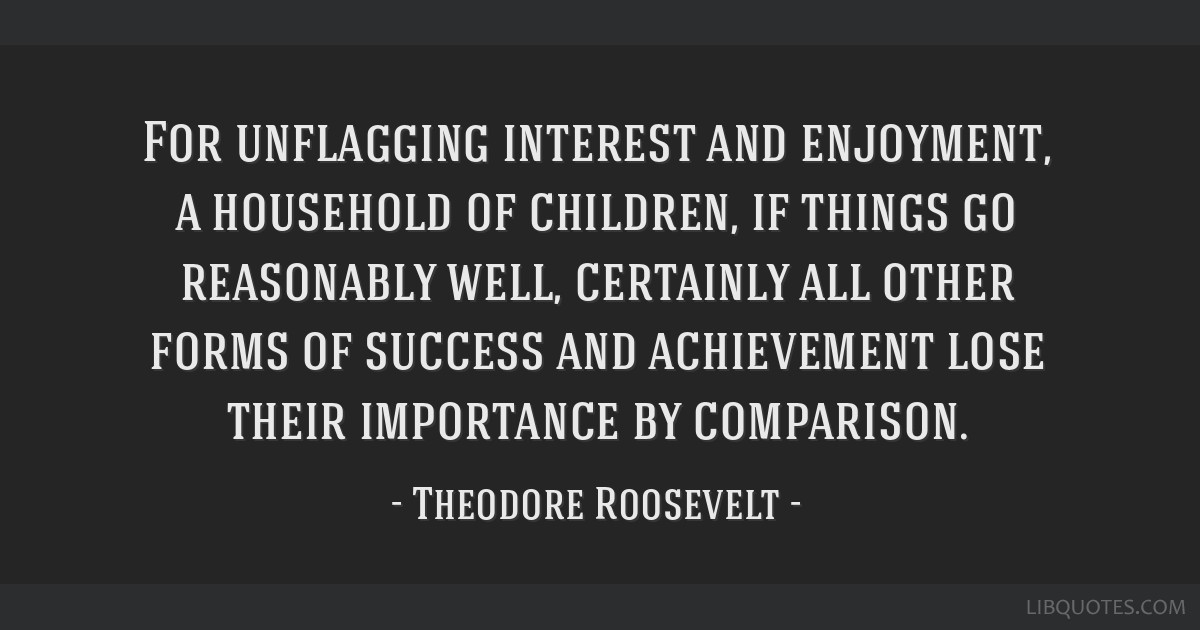 For unflagging interest and enjoyment, a household of children, if things go reasonably well, certainly all other forms of success and achievement...