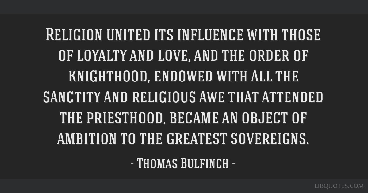 Religion united its influence with those of loyalty and love, and the order of knighthood, endowed with all the sanctity and religious awe that...