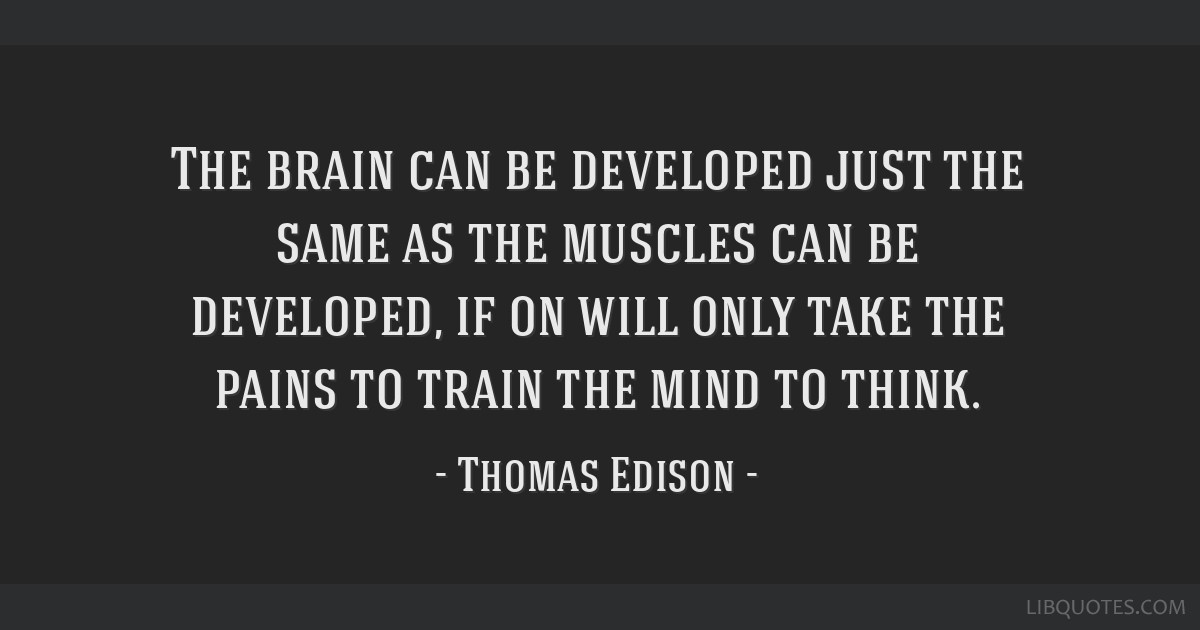 The brain can be developed just the same as the muscles can be developed, if on will only take the pains to train the mind to think.