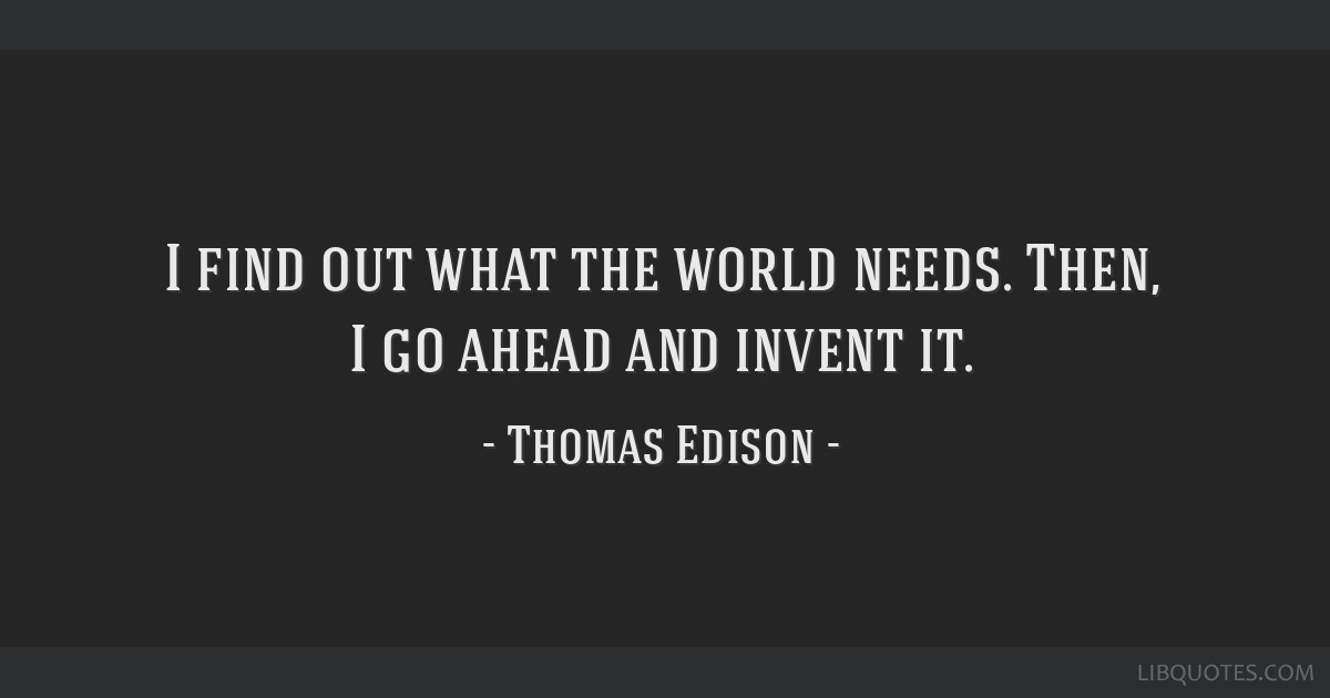 I find out what the world needs. Then, I go ahead and invent it.