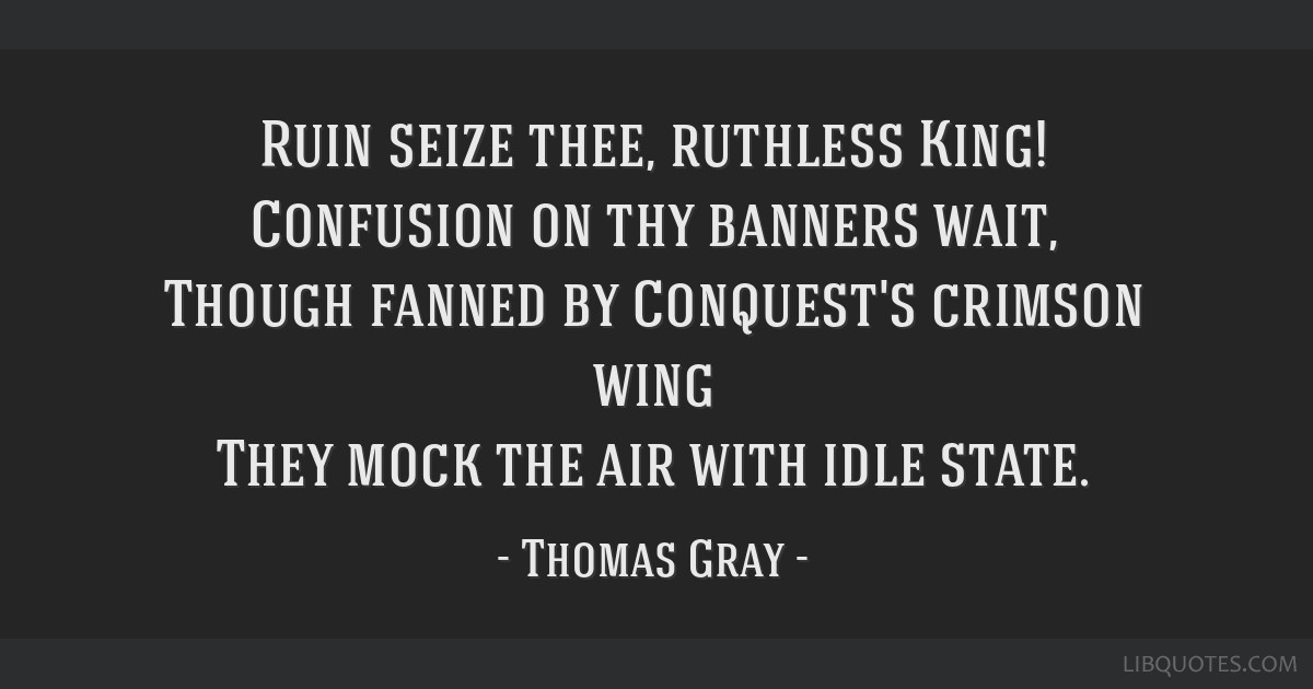 Ruin seize thee, ruthless King! Confusion on thy banners wait, Though fanned by Conquest's crimson wing They mock the air with idle state.