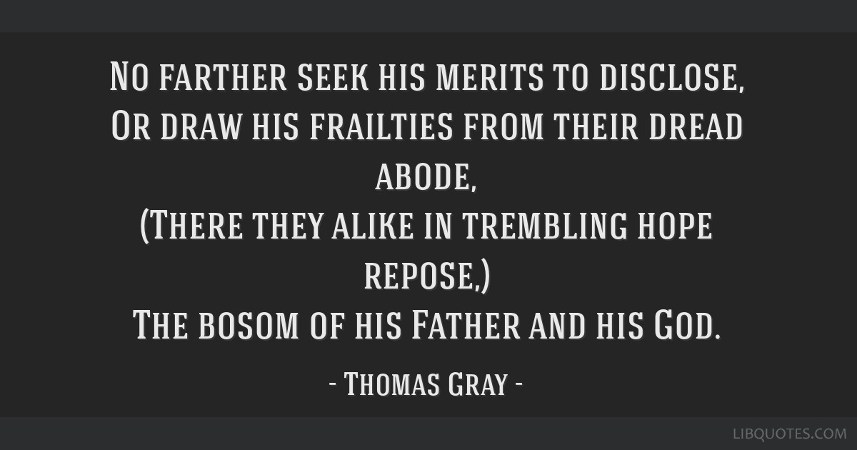 No farther seek his merits to disclose, Or draw his frailties from their dread abode, (There they alike in trembling hope repose,) The bosom of his...