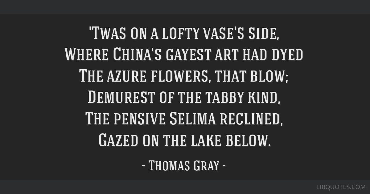 'Twas on a lofty vase's side, Where China's gayest art had dyed The azure flowers, that blow; Demurest of the tabby kind, The pensive Selima...