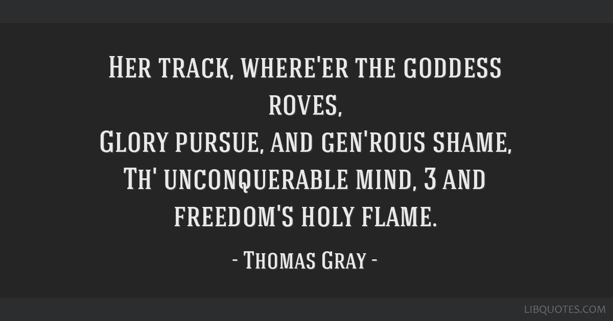Her track, where'er the goddess roves, Glory pursue, and gen'rous shame, Th' unconquerable mind, 3 and freedom's holy flame.