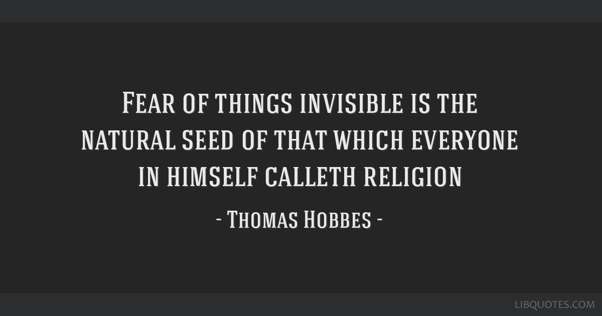 Fear of things invisible is the natural seed of that which everyone in himself calleth religion