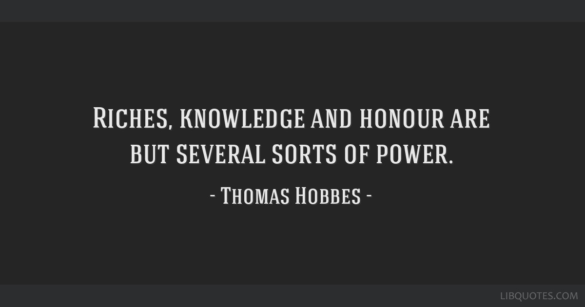 Riches, knowledge and honour are but several sorts of power.