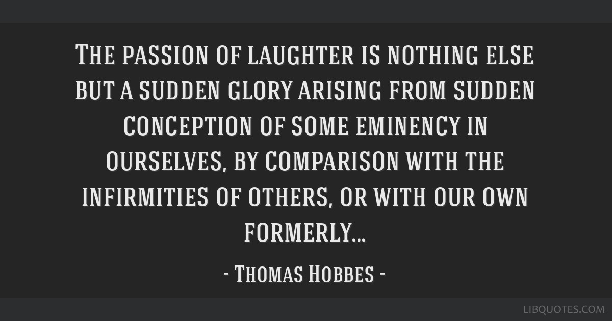 The passion of laughter is nothing else but a sudden glory arising from sudden conception of some eminency in ourselves, by comparison with the...