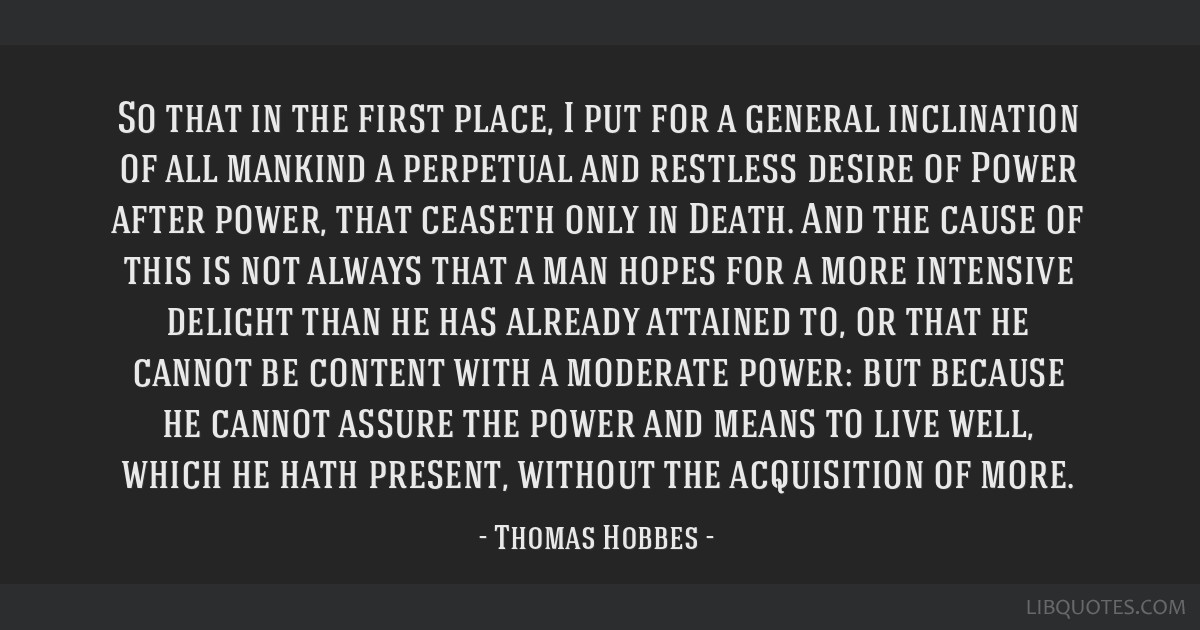 So that in the first place, I put for a general inclination of all mankind a perpetual and restless desire of Power after power, that ceaseth only in ...