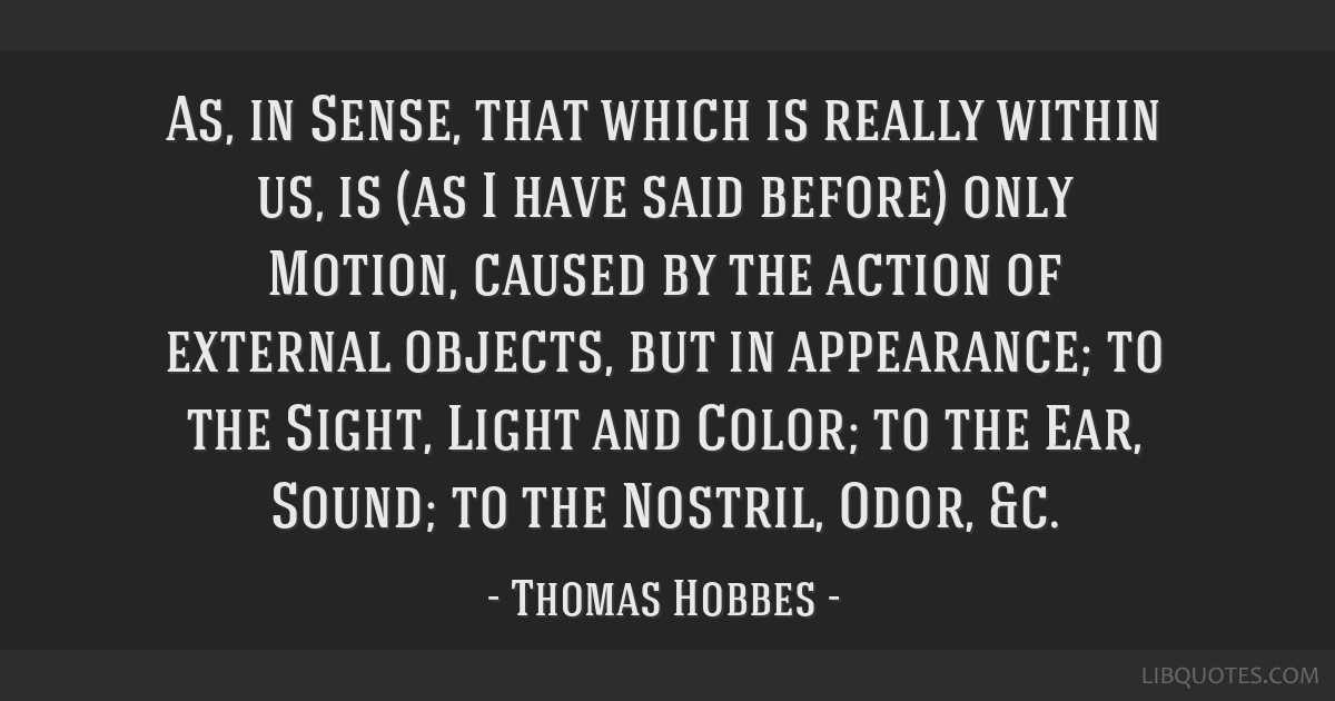 As, in Sense, that which is really within us, is (as I have said before) only Motion, caused by the action of external objects, but in appearance; to ...