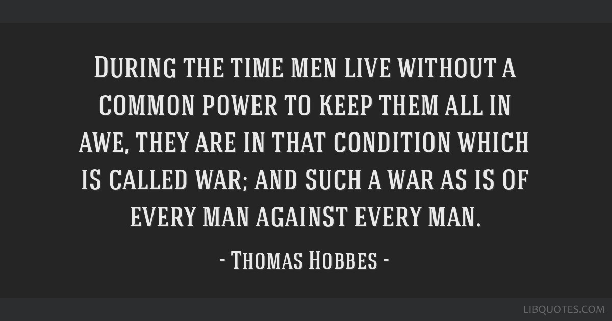 During the time men live without a common power to keep them all in awe, they are in that condition which is called war; and such a war as is of...